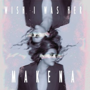 """Pop Musician Makena Releases New Single Called """"Wish I Was Her"""""""